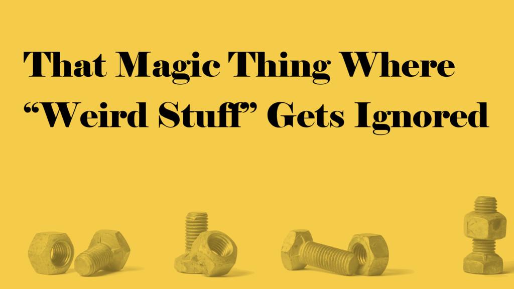 "That Magic Thing Where ""Weird Stuff"" Gets Ignor..."