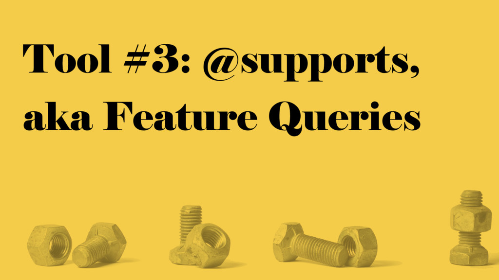 Tool #3: @supports, aka Feature Queries