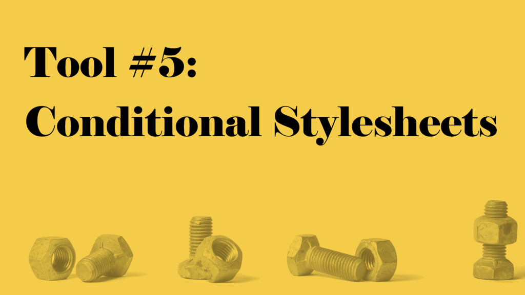 Tool #5: Conditional Stylesheets