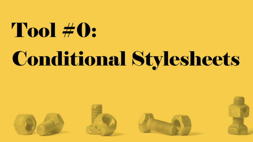 Tool #0: Conditional Stylesheets