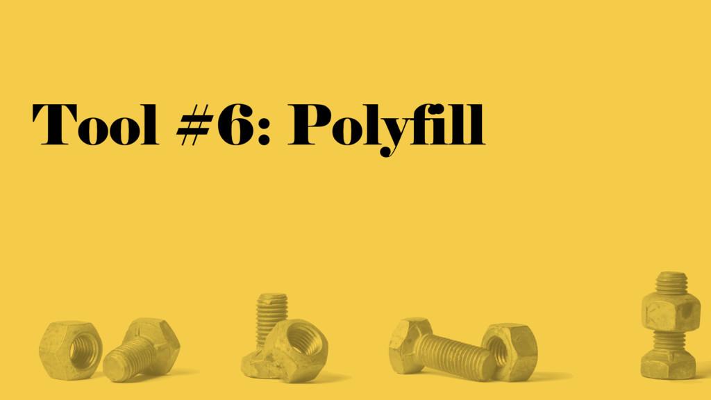 Tool #6: Polyfill