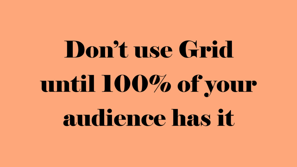 Don't use Grid  until 100% of your audience ha...