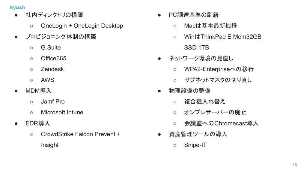 16 ● 社内ディレクトリの構築 ○ OneLogin + OneLogin Desktop ...