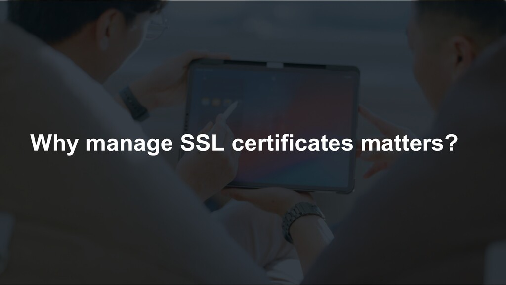 Why manage SSL certificates matters?