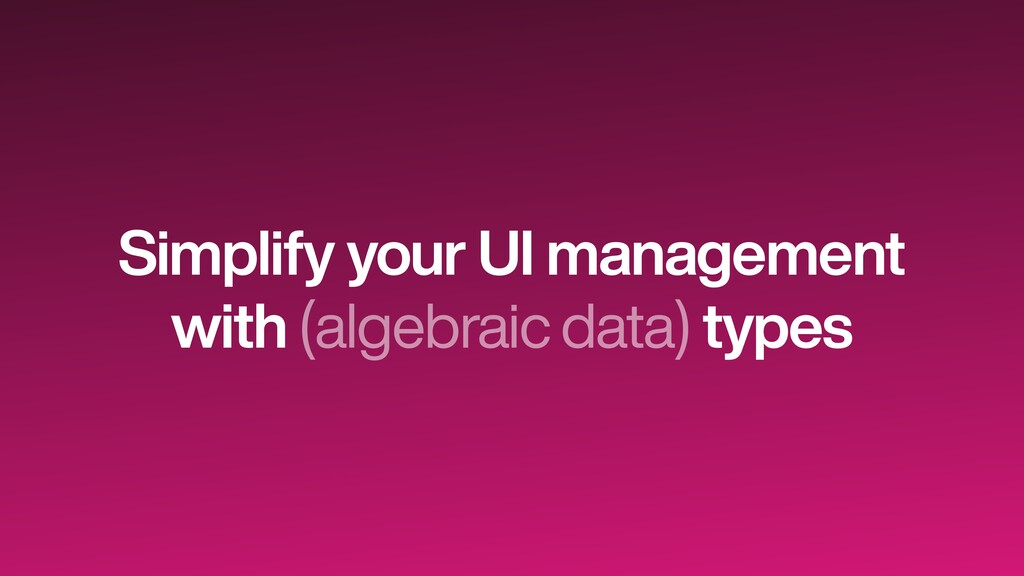 Simplify your UI management   with (algebraic d...
