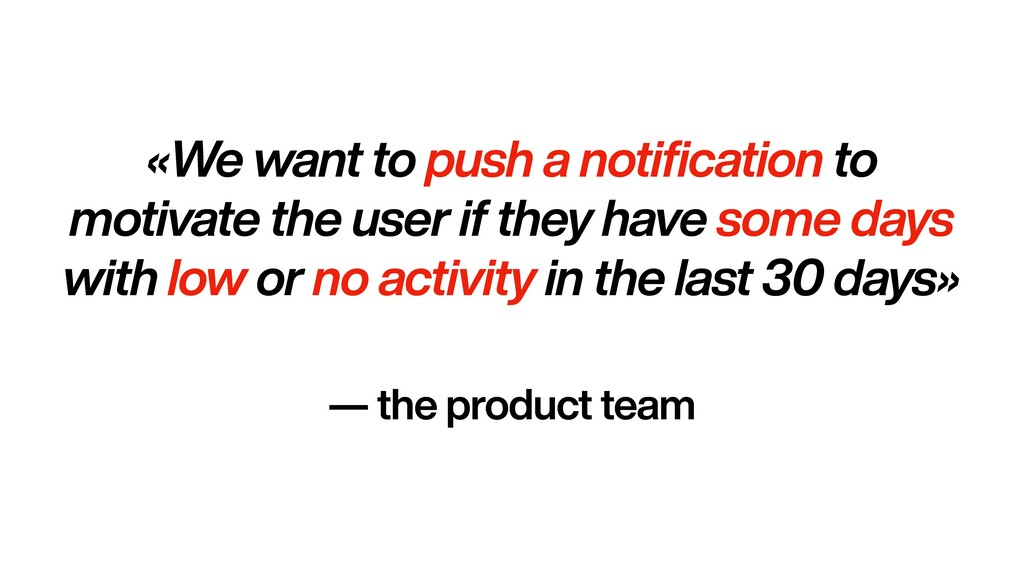 «We want to push a notification to motivate the...