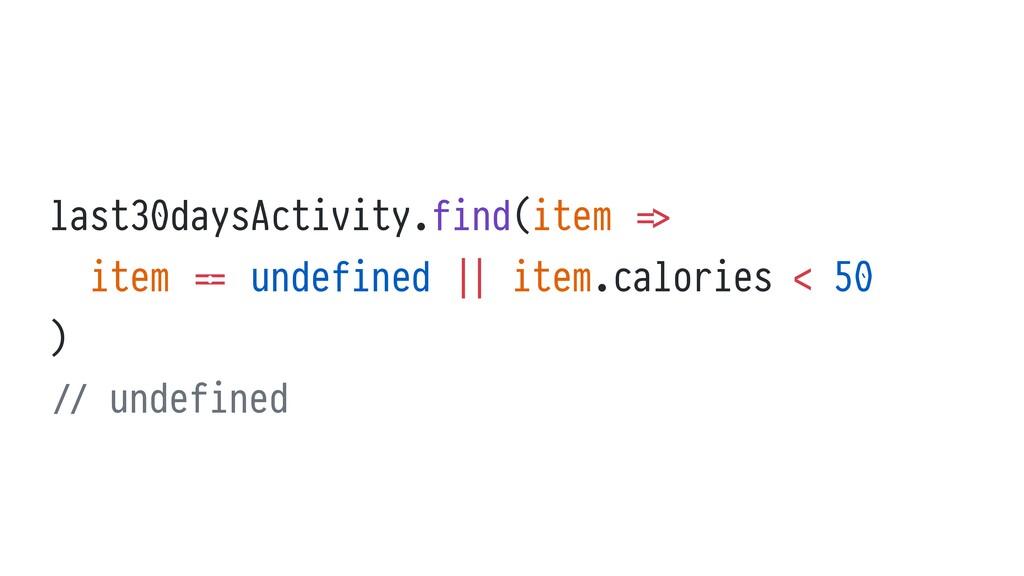last30daysActivity.find(item = >   item = = und...
