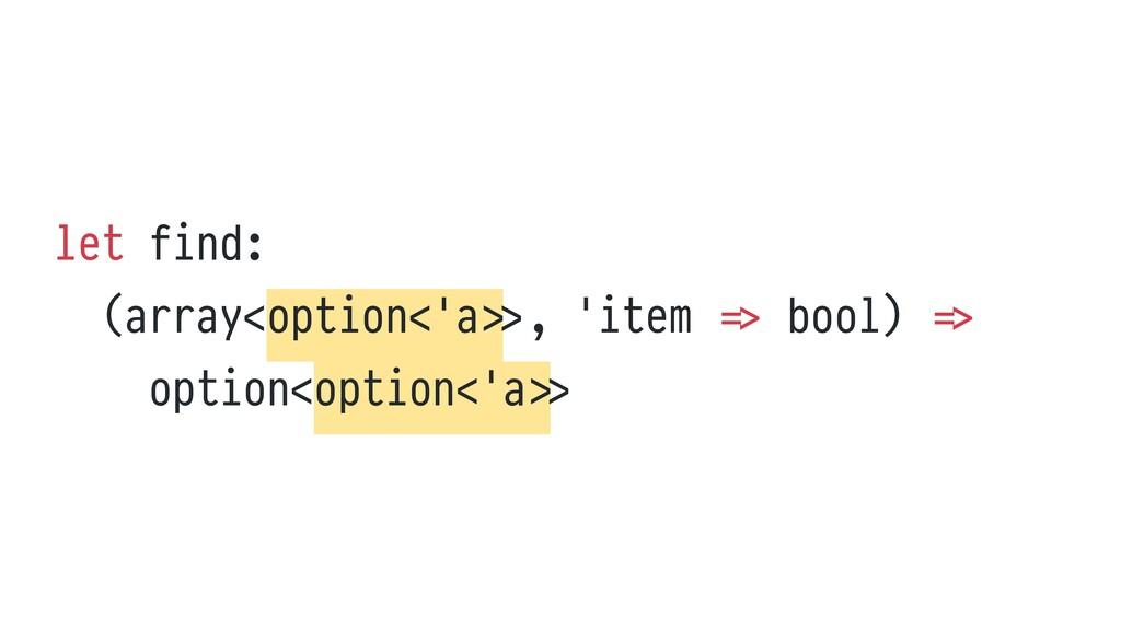 let find:   (array<option<'a > > , 'item = > bo...