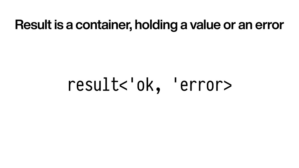 result<'ok, 'error> Result is a container, hold...