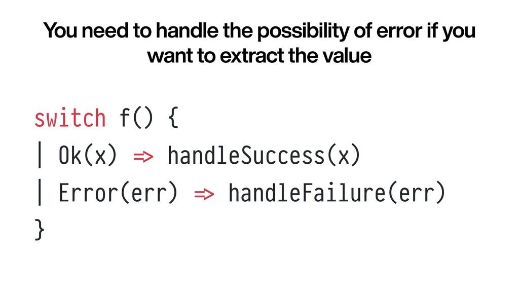 switch f() {   | Ok(x) = > handleSuccess(x)   |...