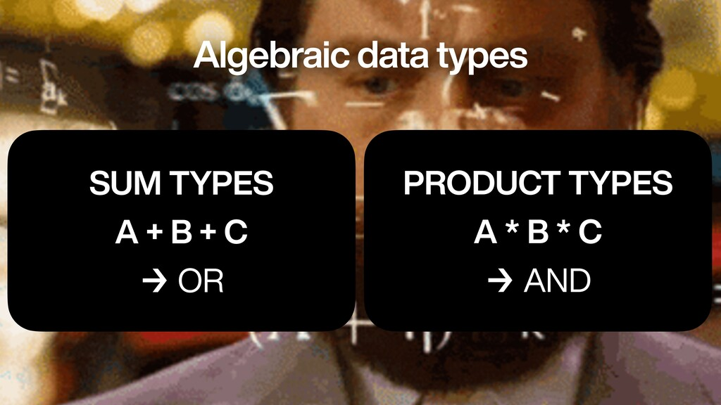 SUM TYPES   A + B + C   → OR PRODUCT TYPES   A ...