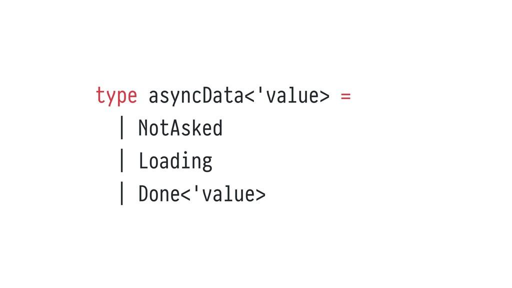 type asyncData<'value> =   | NotAsked   | Loadi...