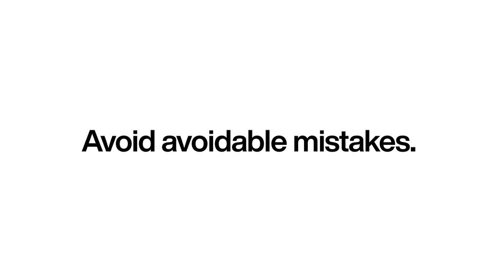 Avoid avoidable mistakes.