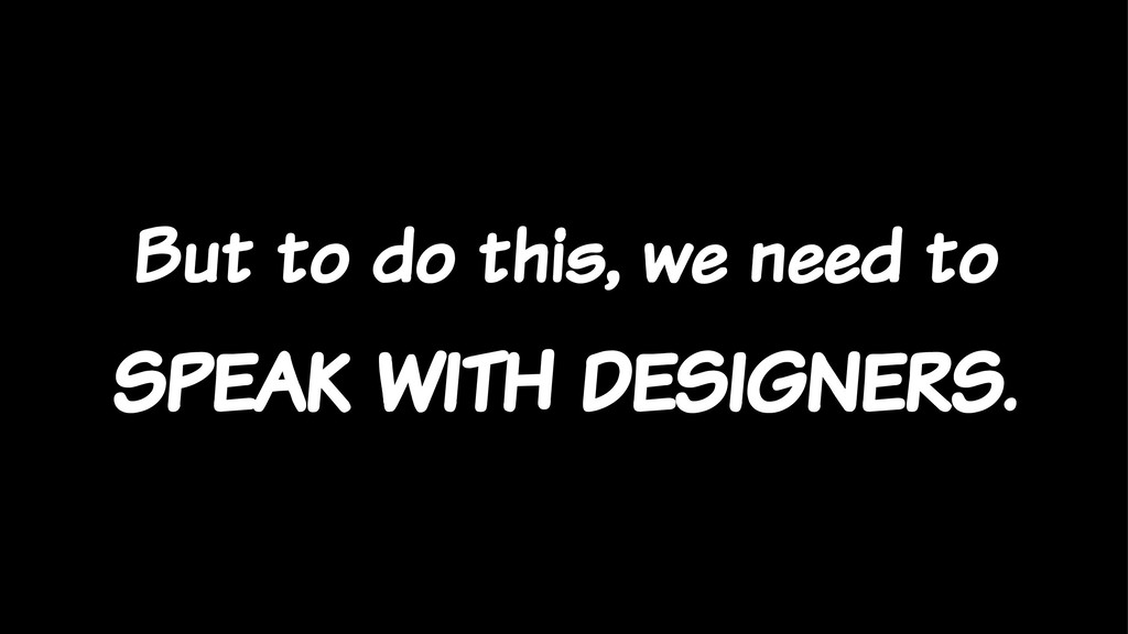 But to do this, we need to speak with designers.