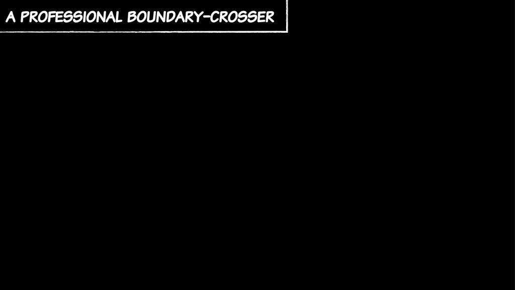 a professional boundary-crosser