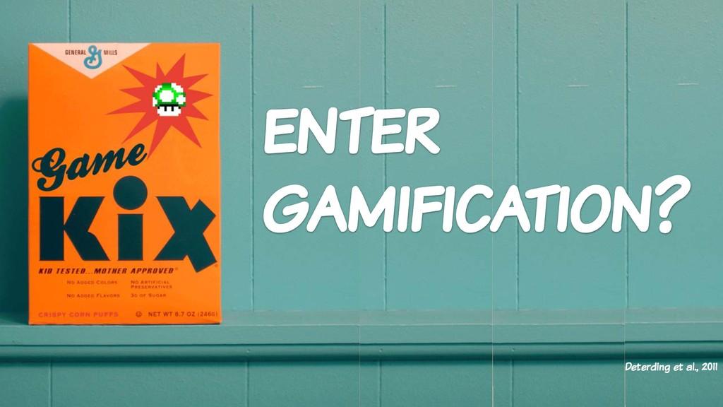 enter gamification? Deterding et al., 2011