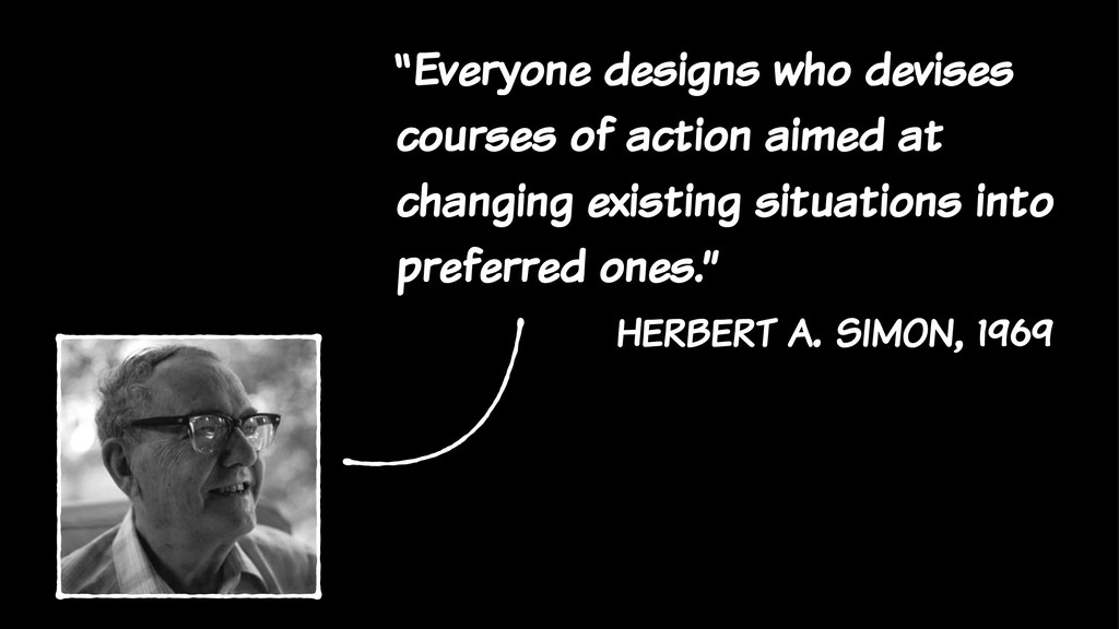 """""""Everyone designs who devises courses of action..."""