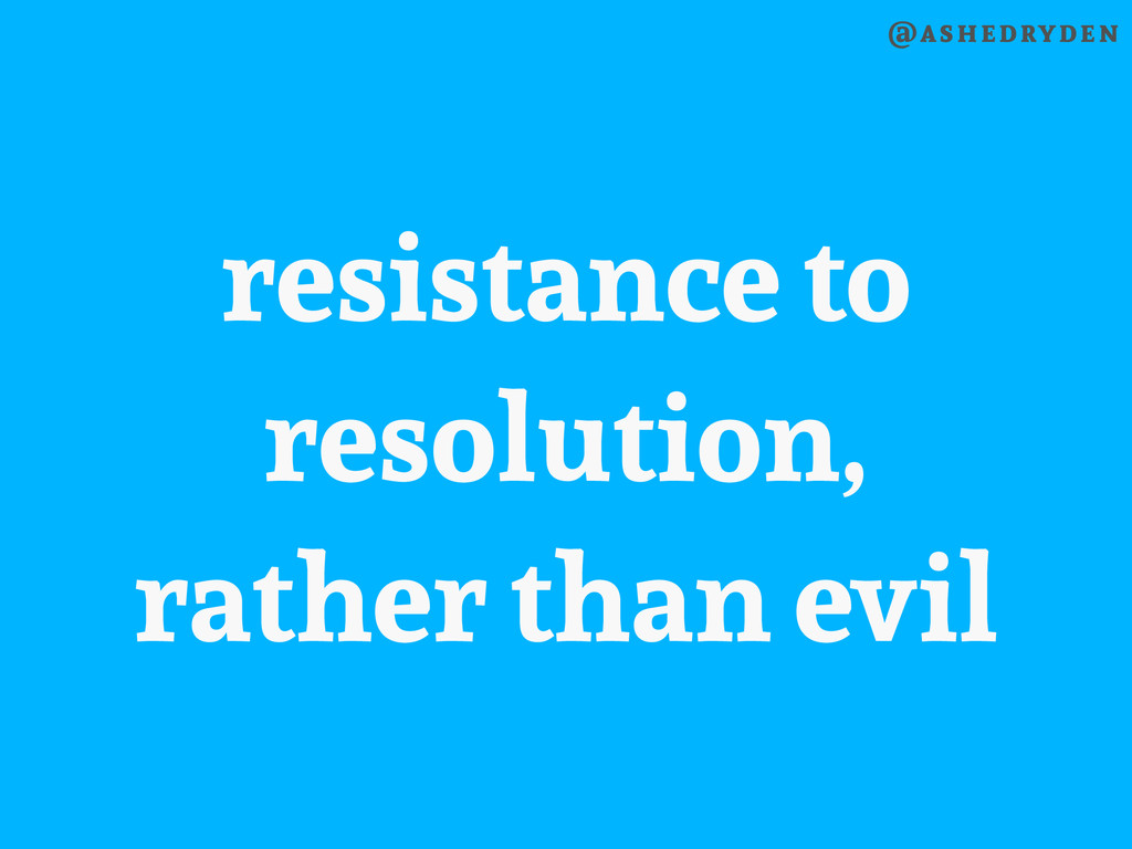 @ashedryden resistance to resolution, rather th...