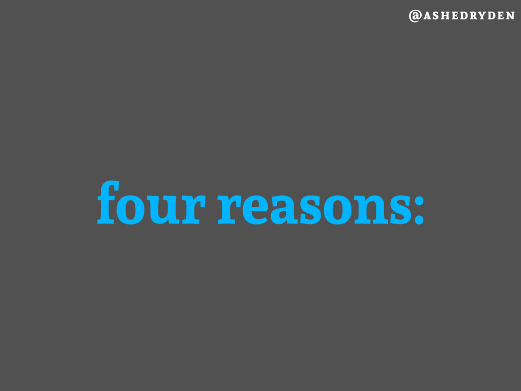 @ashedryden four reasons: