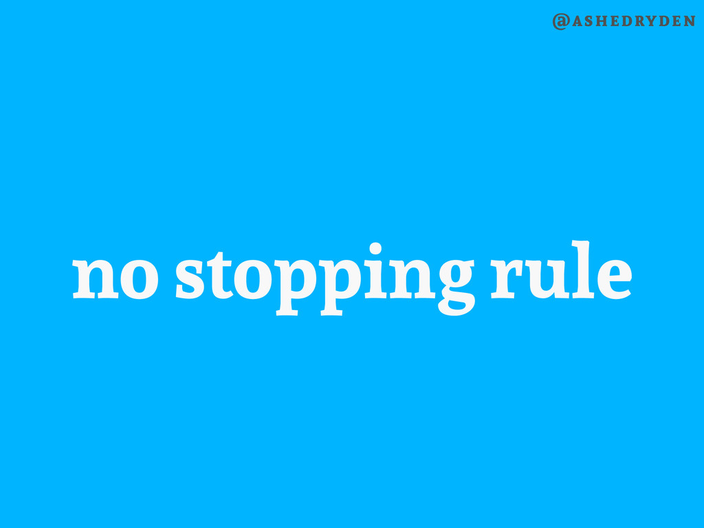 @ashedryden no stopping rule