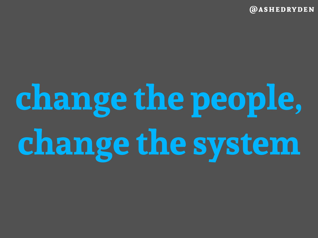 @ashedryden change the people, change the system