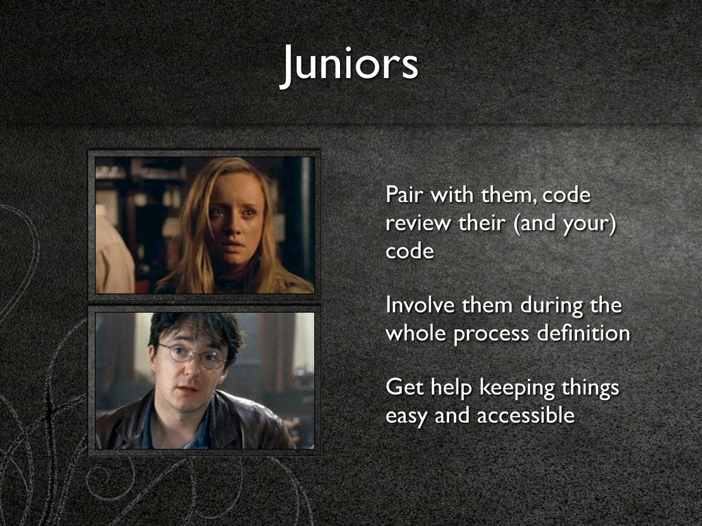 Juniors Pair with them, code review their (and ...