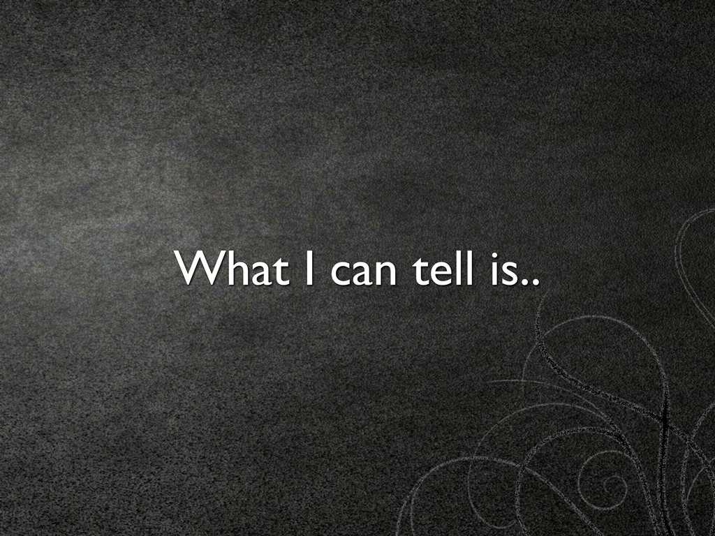 What I can tell is..