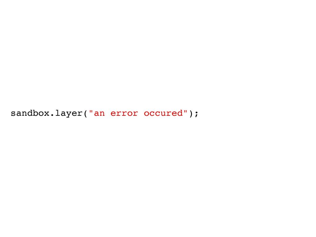 """sandbox.layer(""""an error occured"""");"""