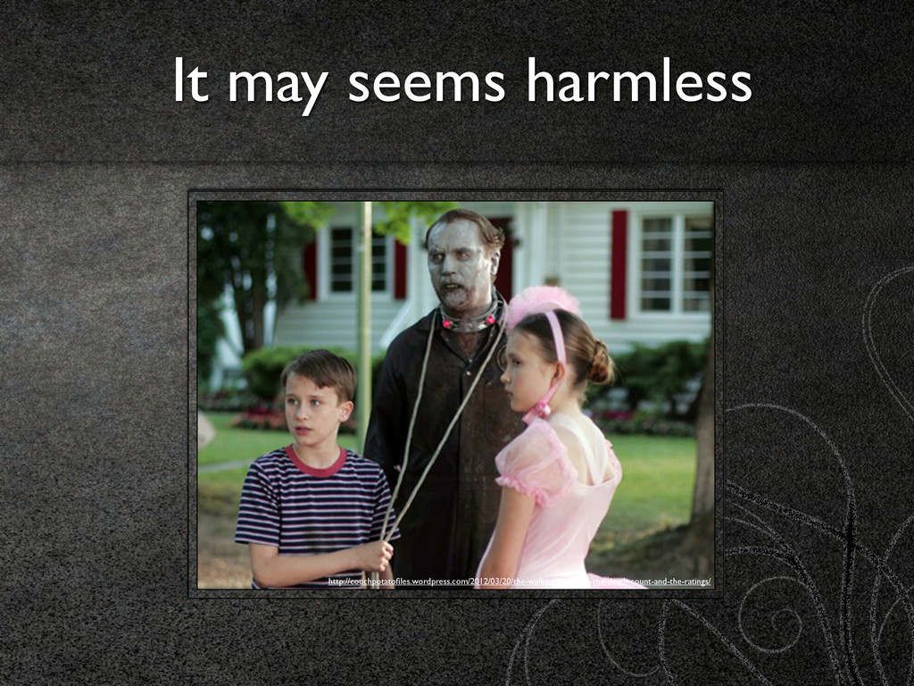 It may seems harmless http://couchpotatofiles.wo...