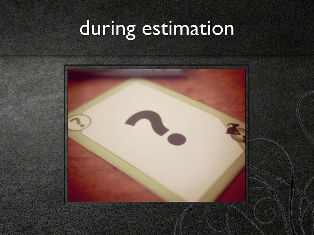 during estimation