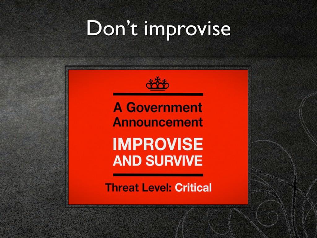 Don't improvise