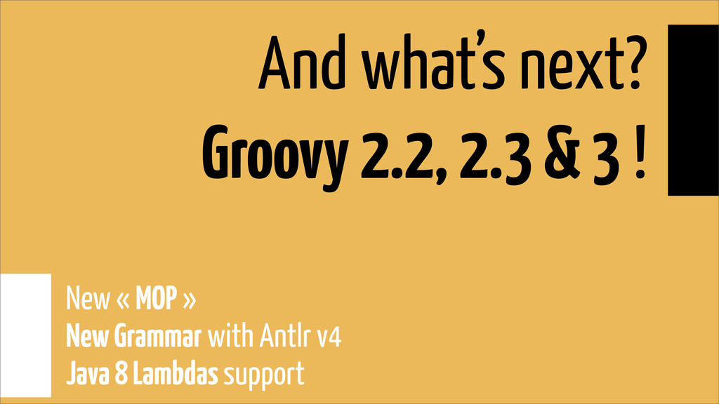 And what's next? Groovy 2.2, 2.3 & 3 ! New « MO...
