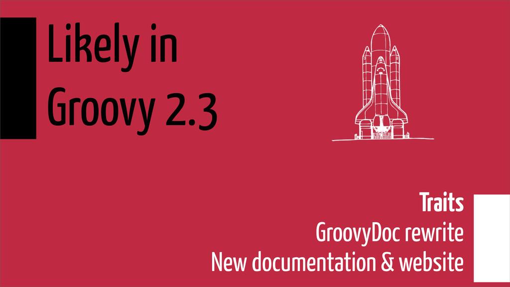 Likely in Groovy 2.3 Traits GroovyDoc rewrite N...
