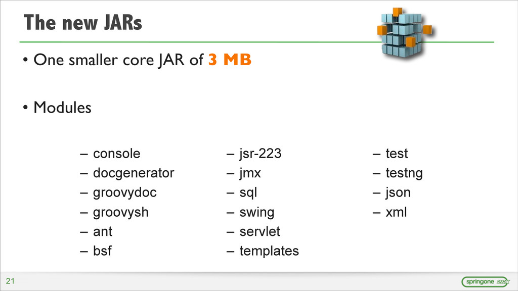 The new JARs • One smaller core JAR of 3 MB • M...
