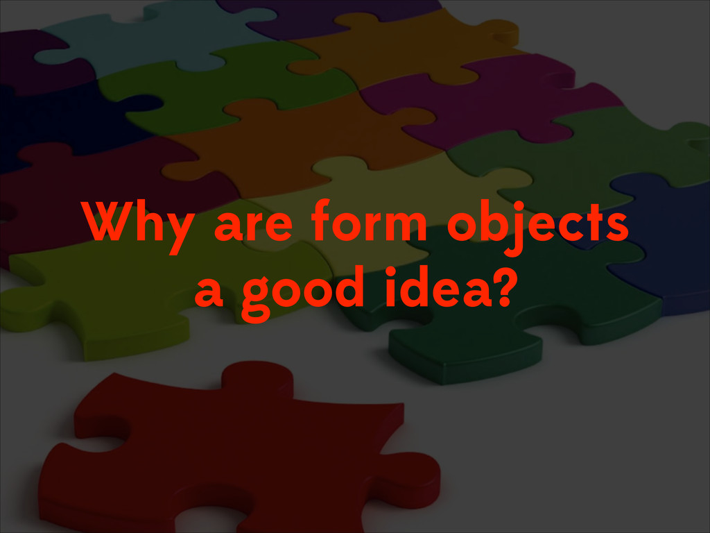 Why are form objects a good idea?
