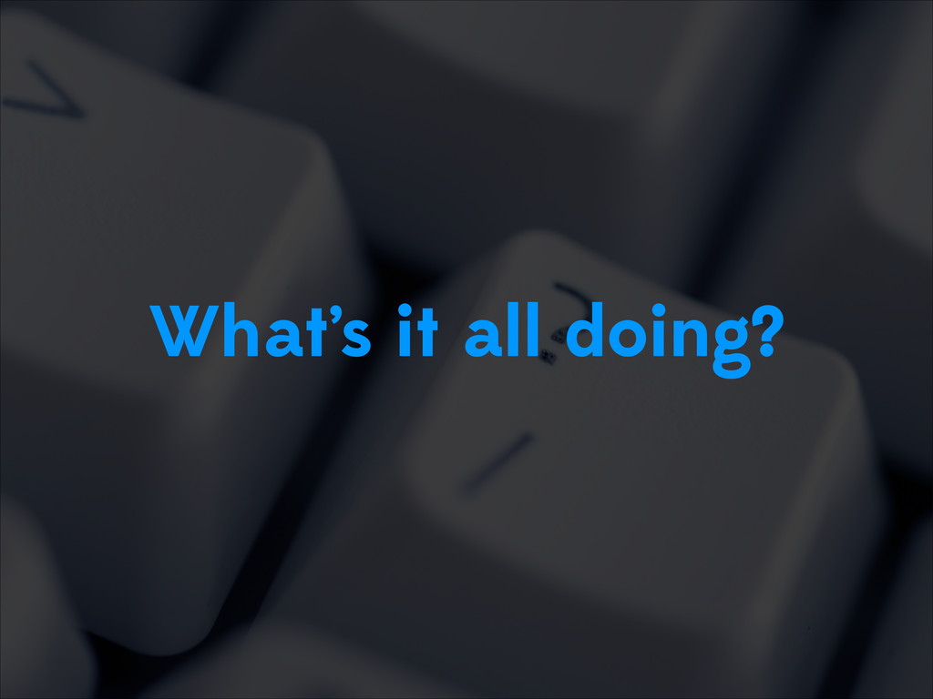 What's it all doing?