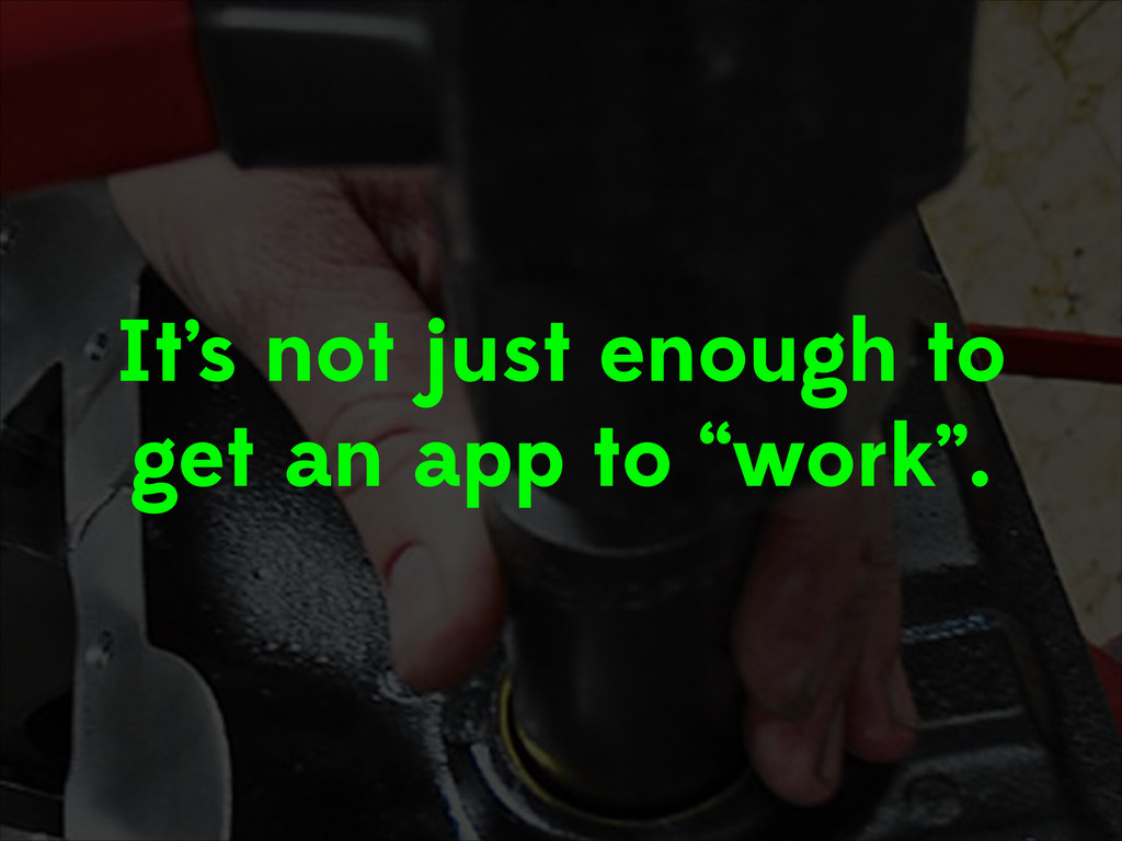 """It's not just enough to get an app to """"work""""."""