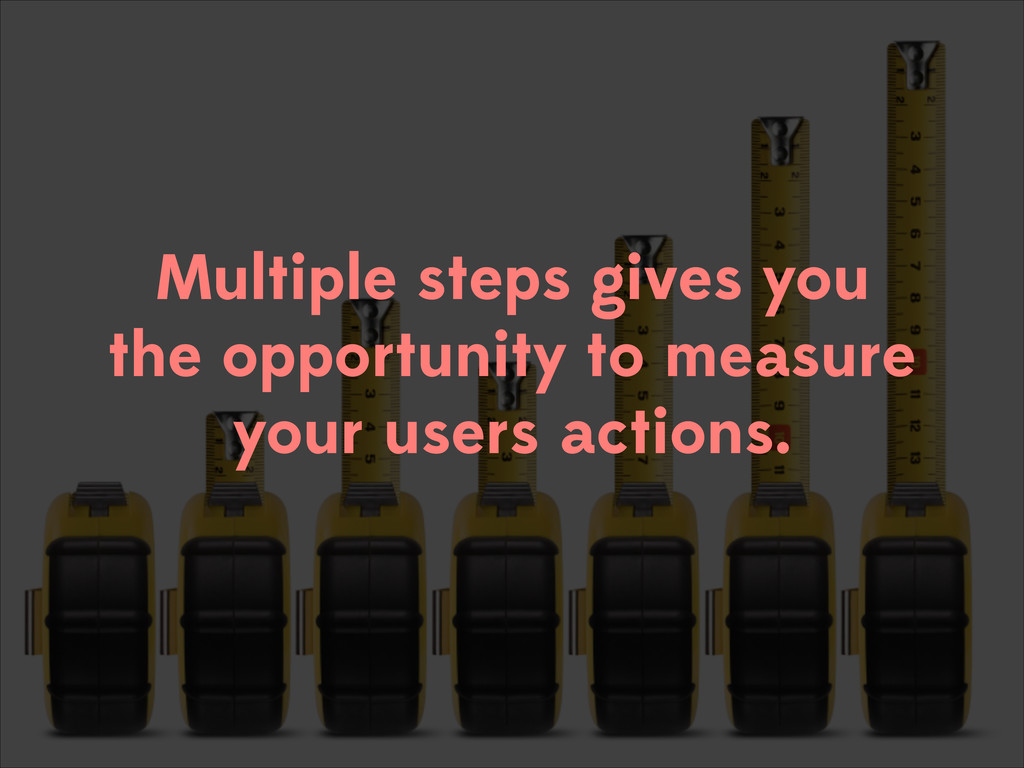 Multiple steps gives you the opportunity to mea...