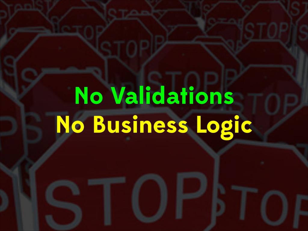 No Validations No Business Logic