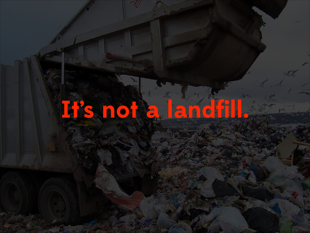 It's not a landfill.