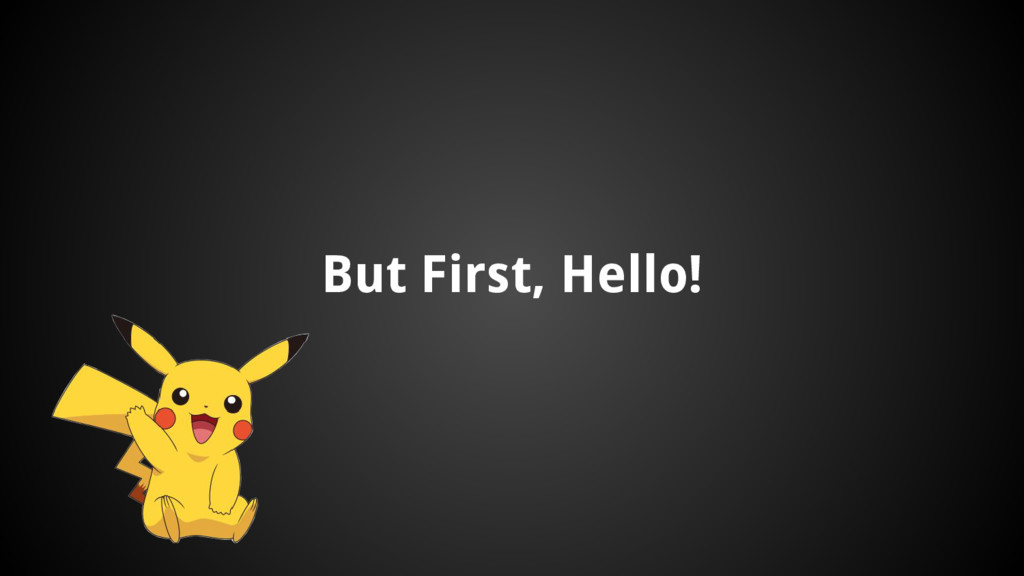 But First, Hello!