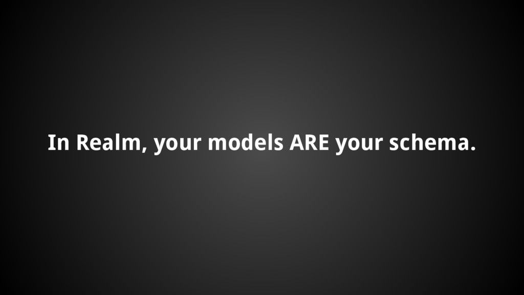 In Realm, your models ARE your schema.