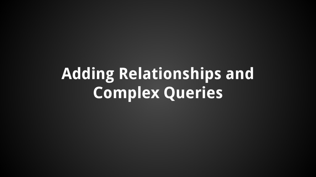 Adding Relationships and Complex Queries