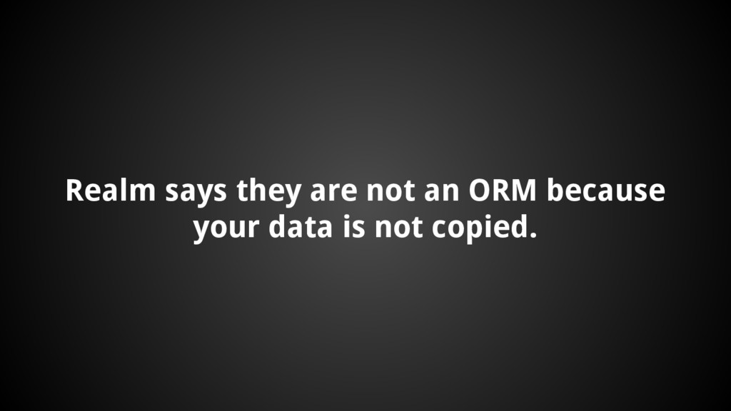 Realm says they are not an ORM because your dat...