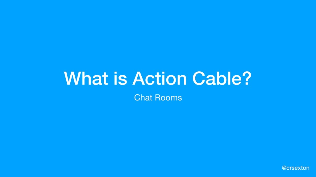 @crsexton What is Action Cable? Chat Rooms