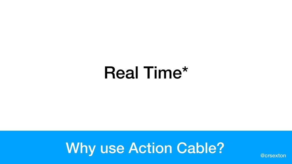 @crsexton Why use Action Cable? Real Time*