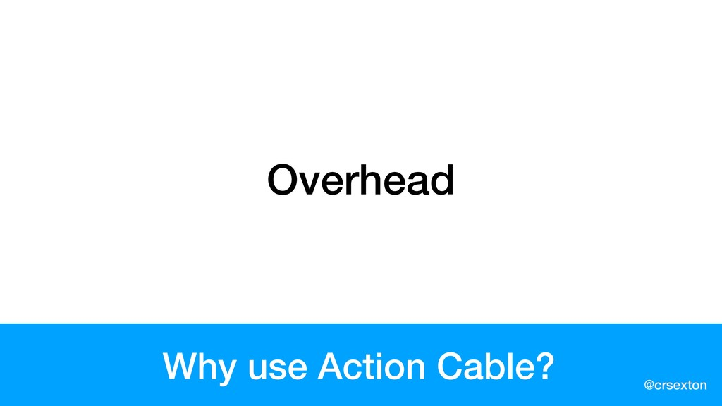 @crsexton Why use Action Cable? Overhead