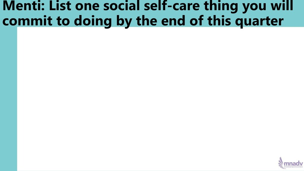 Menti: List one social self-care thing you will...
