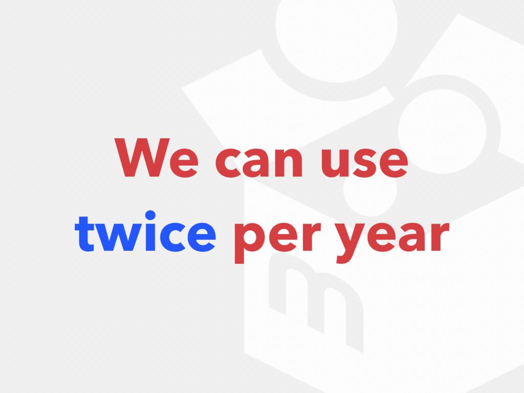 We can use twice per year
