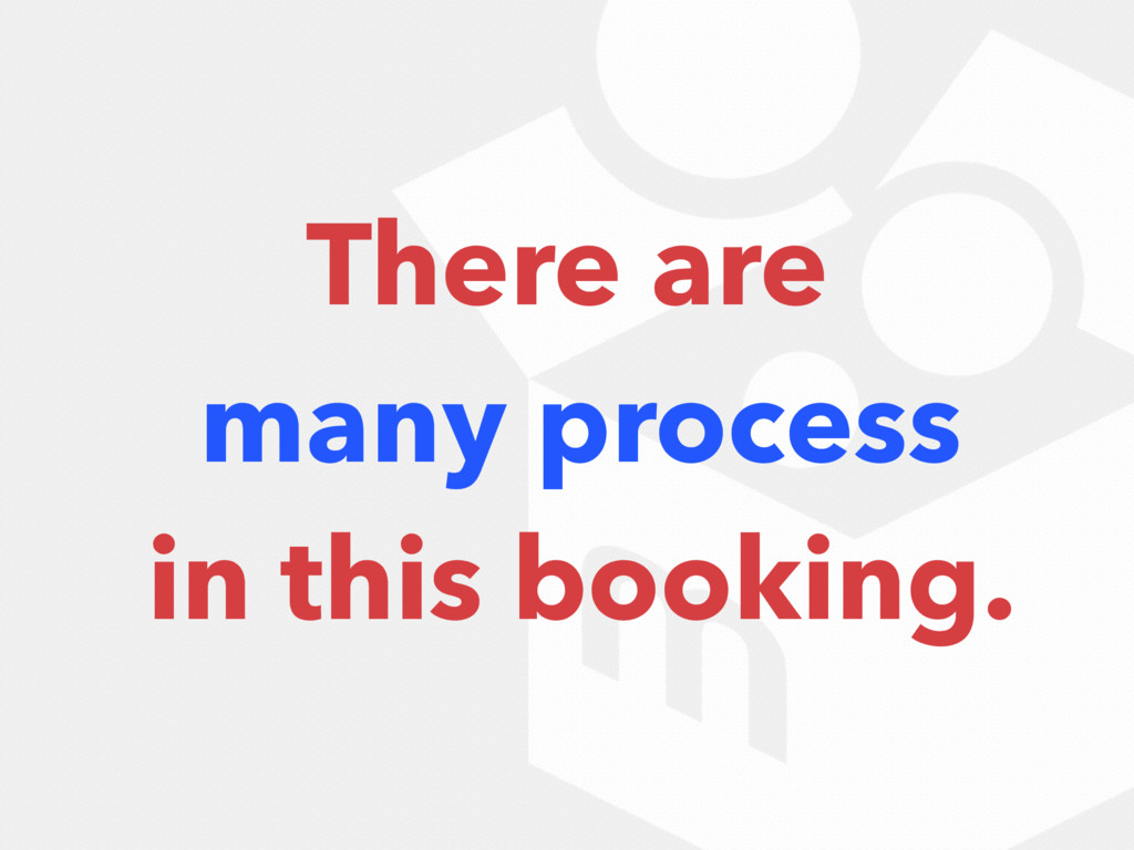 There are many process in this booking.